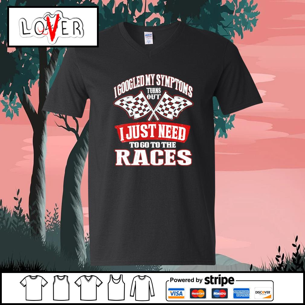 I googled my symptoms turns out I just need to go to the races s V-neck-T-shirt
