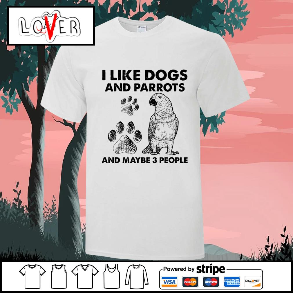 I like dogs and Parrots and maybe 3 people shirt