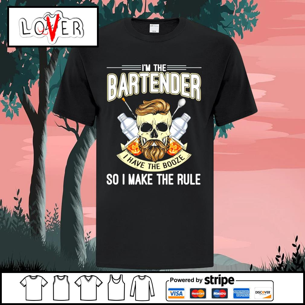 I'm the bartender I have the booze so I make the rule shirt