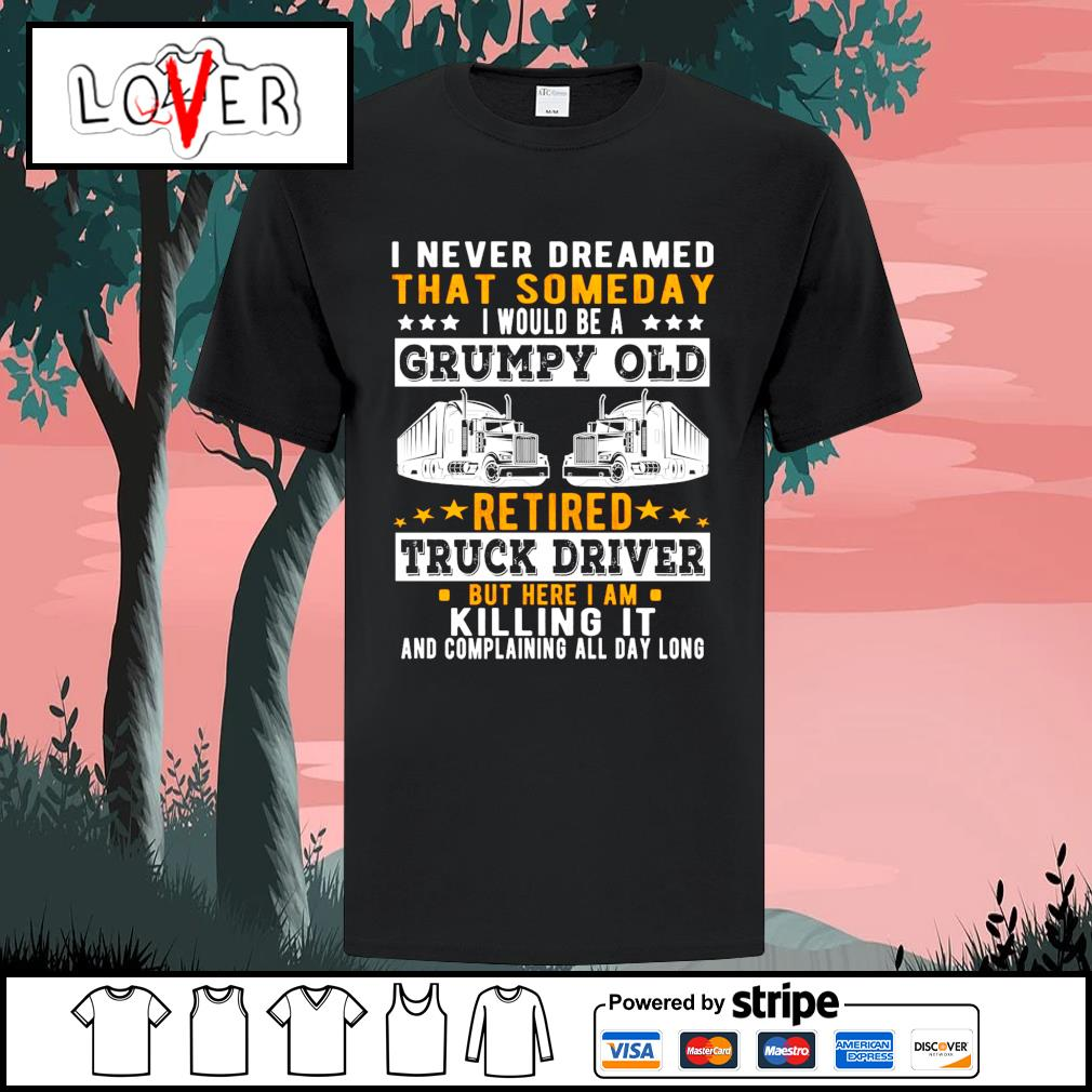 I never dreamed that someday I would be a grumpy old retired truck driver shirt