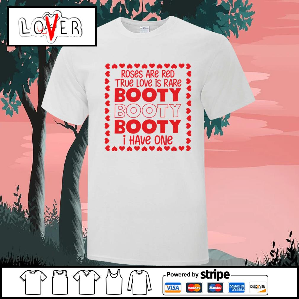 Roses are red true love is rare booty I have one shirt