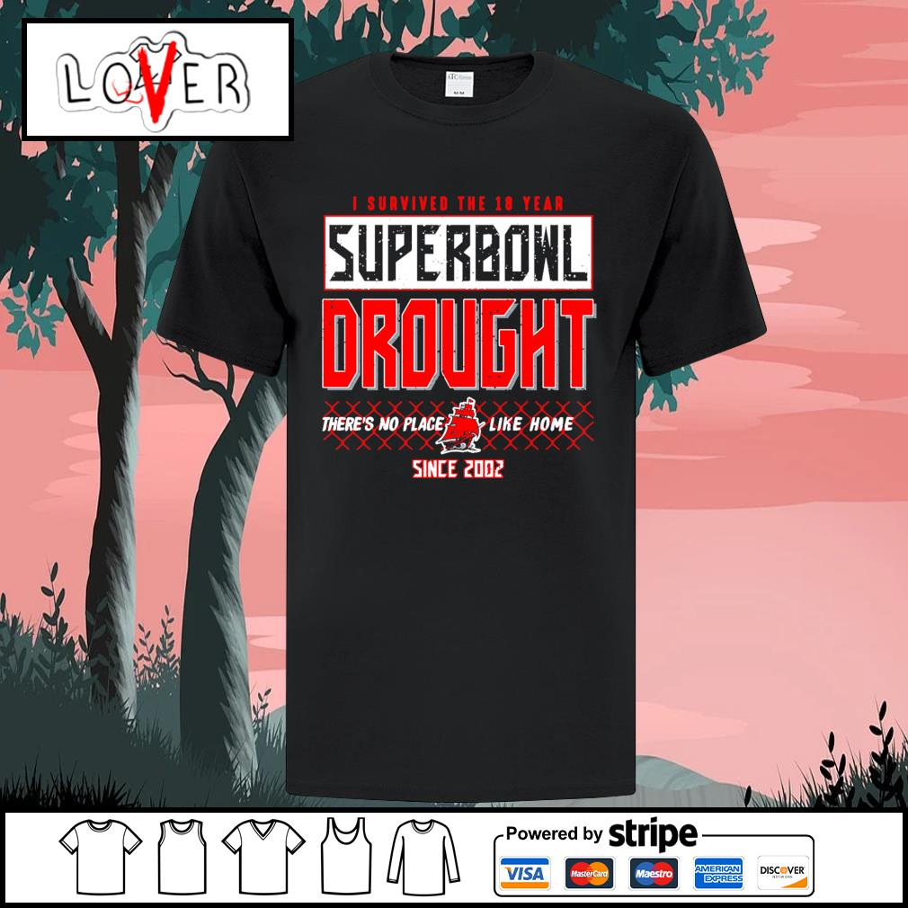 Tampa Bay Buccaneers I survived the 18 year super bowl drought there's no place like home since 2002 shirt