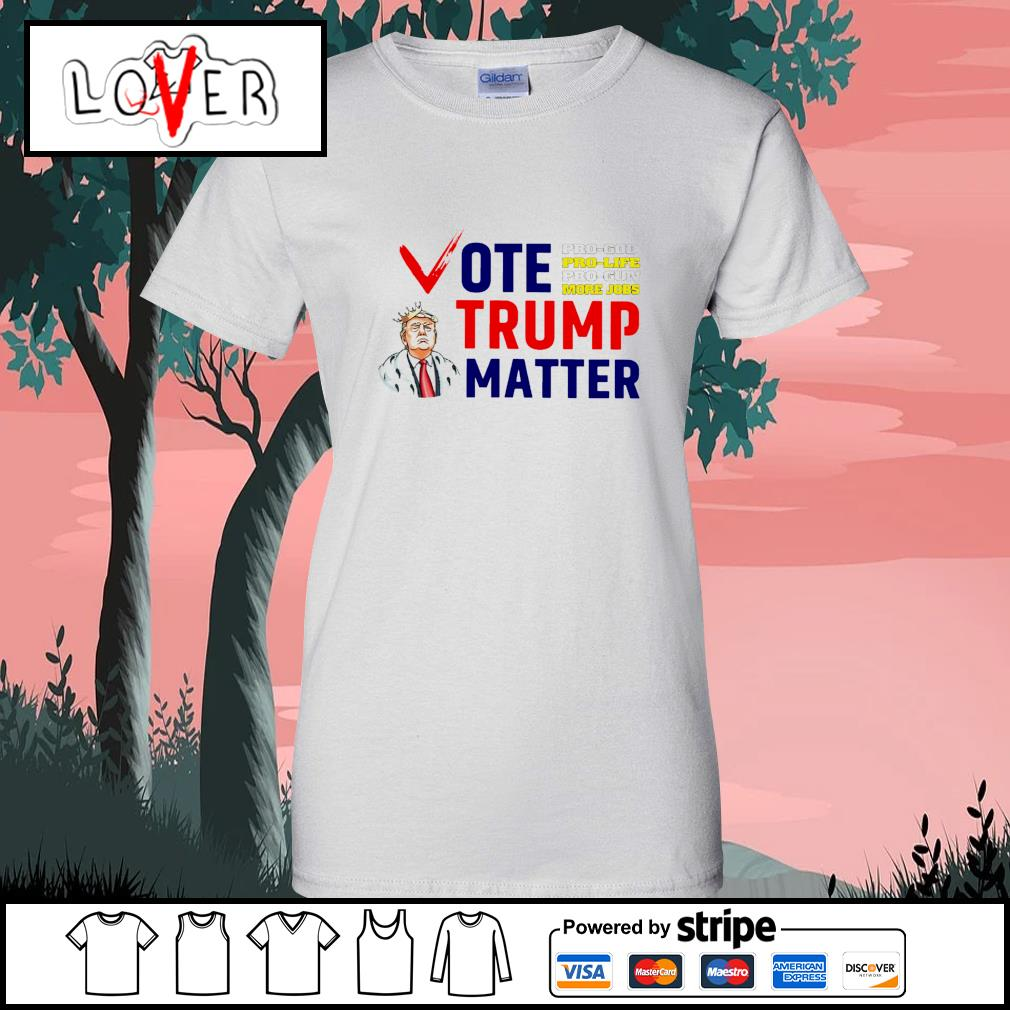 Vote Trump matter pro god pro life pro gun more jobs s Ladies-Tee