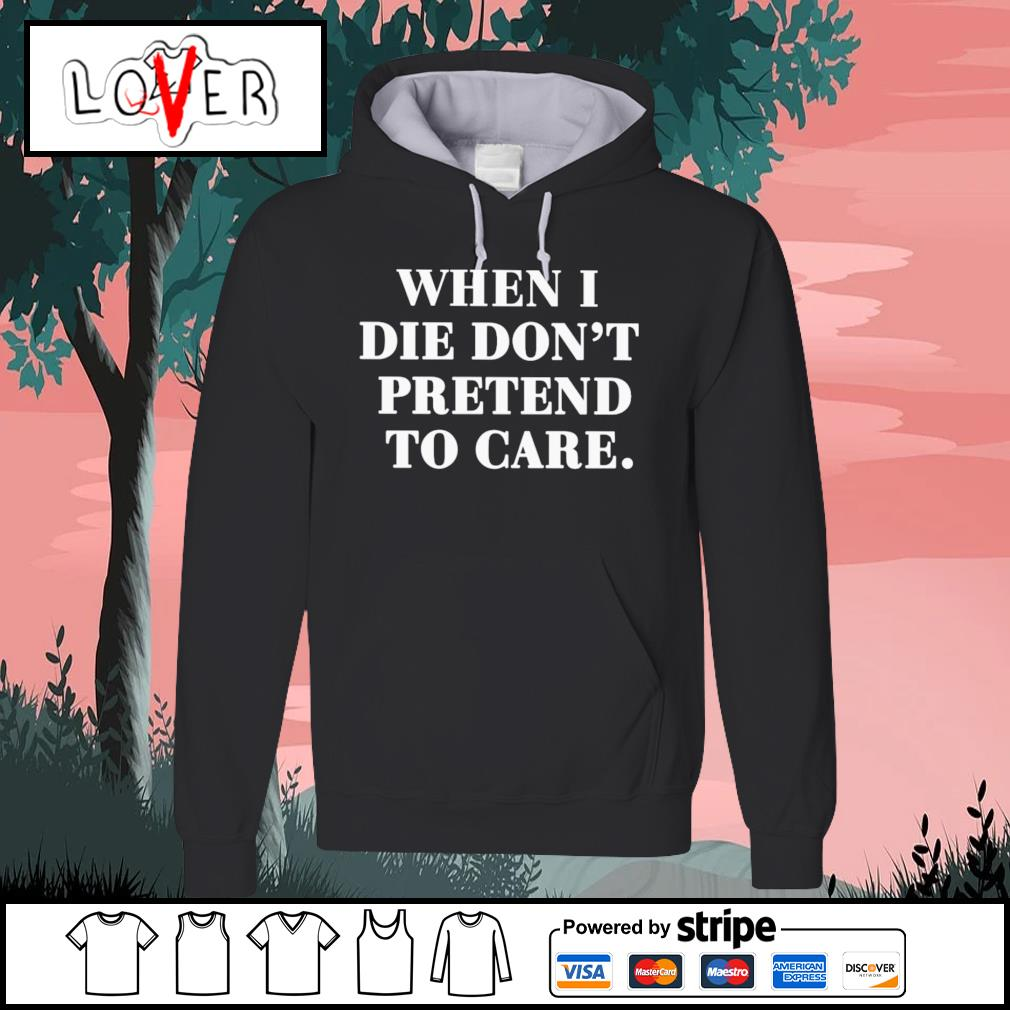 When I die don't pretend to care s Hoodie