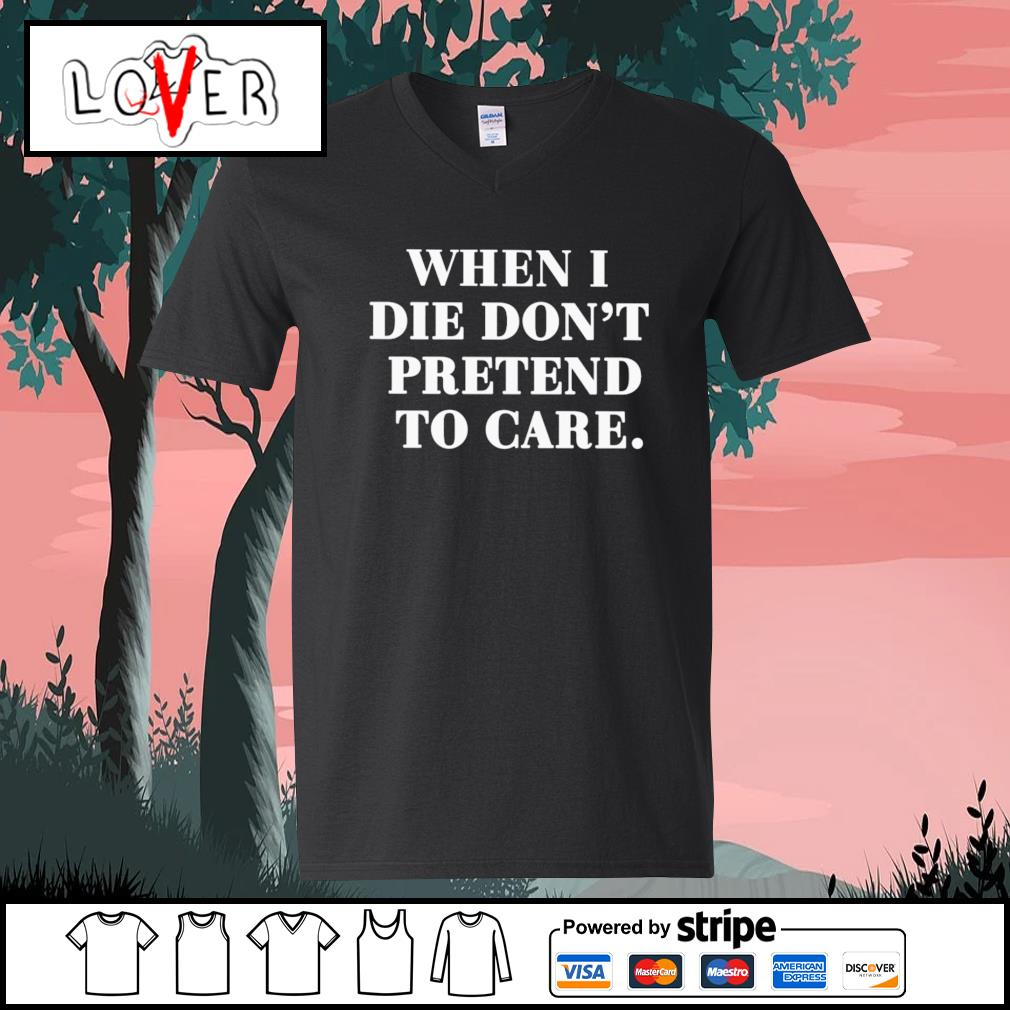 When I die don't pretend to care s V-neck-T-shirt